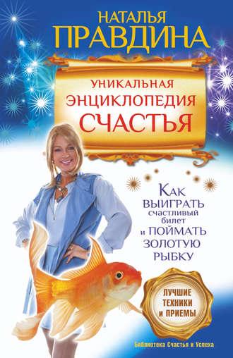 Наталия Правдина, Уникальная энциклопедия счастья. Как выиграть счастливый билет и поймать золотую рыбку. Лучшие техники и приемы