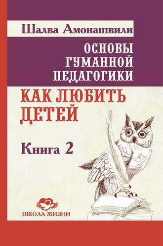 Шалва Амонашвили, Основы гуманной педагогики. Книга 2. Как любить детей