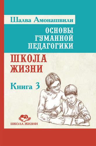Шалва Амонашвили, Основы гуманной педагогики. Книга 3. Школа жизни
