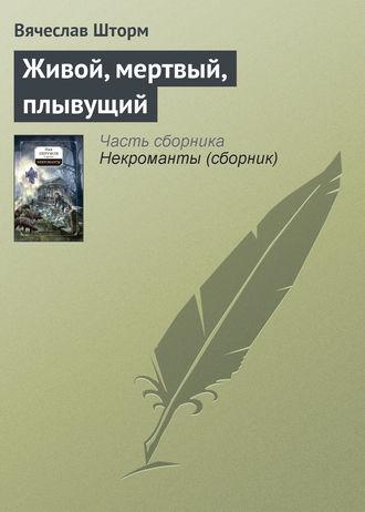 Вячеслав Шторм, Живой, мертвый, плывущий