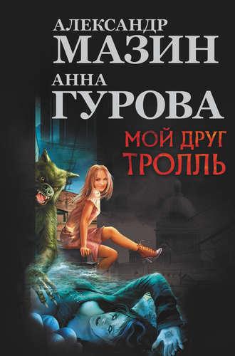 Александр Мазин, Анна Гурова, Мой друг тролль (сборник)