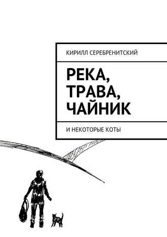 Кирилл Серебренитский, Река, трава, чайник и некоторые коты