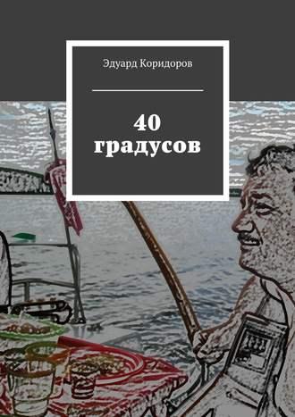 Эдуард Коридоров, 40 градусов