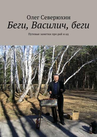 Олег Северюхин, Беги, Василич,беги. Путевые заметки про рай иад