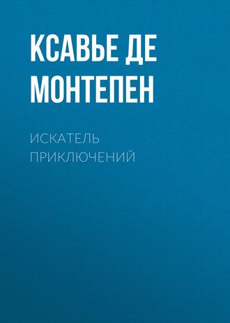 Ксавье Монтепен, Искатель приключений