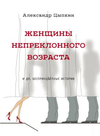 Александр Цыпкин, Женщины непреклонного возраста идр.беспринцЫпные рассказы