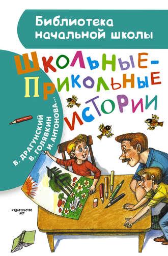 Виктор Драгунский, Ирина Антонова, Школьные-прикольные истории (сборник)