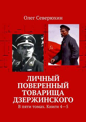 Олег Северюхин, Личный поверенный товарища Дзержинского. В пяти томах. Книги4—5