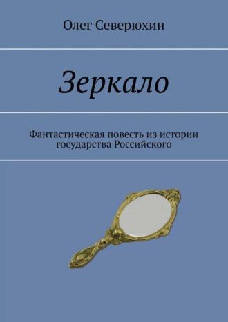 Олег Северюхин, Зеркало. Фантастическая повесть изистории государства Российского
