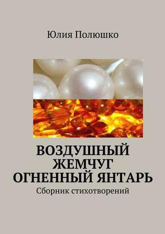 Юлия Полюшко, Воздушный жемчуг, огненный янтарь
