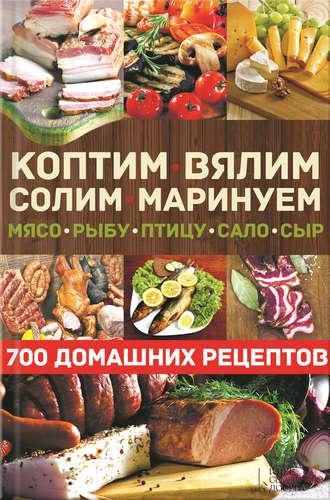 Виктор Андреев, Коптим, вялим, солим, маринуем мясо, рыбу, птицу, сало, сыр. 700 домашних рецептов