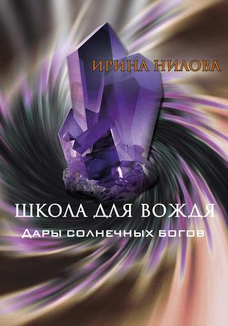 Ирина Нилова, Школа для вождя. Книга вторая. Дары солнечных богов
