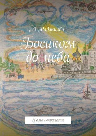 Эд Раджкович, Босиком донеба. Роман-трилогия
