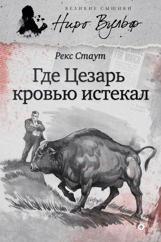 Рекс Стаут, Где Цезарь кровью истекал (сборник)