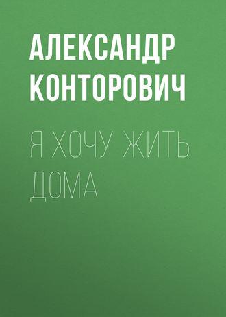 Александр Конторович, Яхочу жить дома