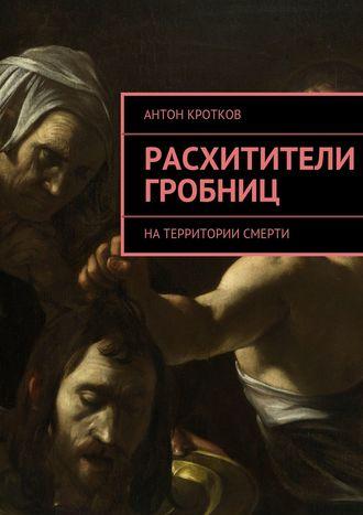 Антон Кротков, Расхитители гробниц. Натерритории смерти