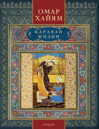 Омар Хайям, Караван жизни. Рубаи