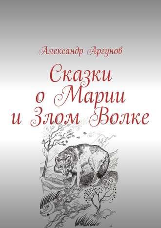 Александр Аргунов, Сказки оМарии иЗлом Волке