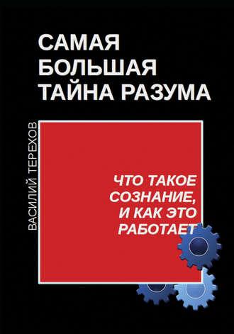 Василий Терехов, Самая большая тайна разума. Что такое сознание, и как это работает