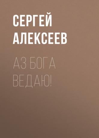 Сергей Алексеев, Аз Бога Ведаю!