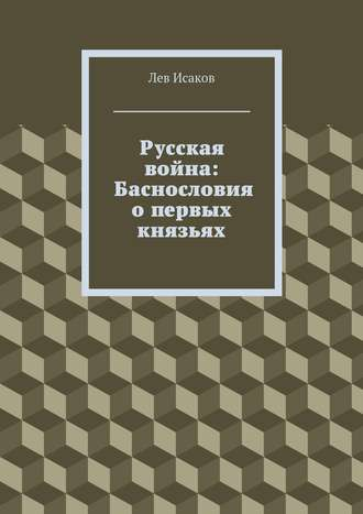 Лев Исаков, Русская война: Баснословия о первых князьях