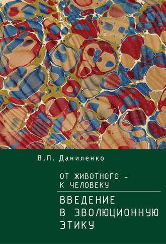 Валерий Даниленко, От животного – к Человеку. Ведение в эволюционную этику
