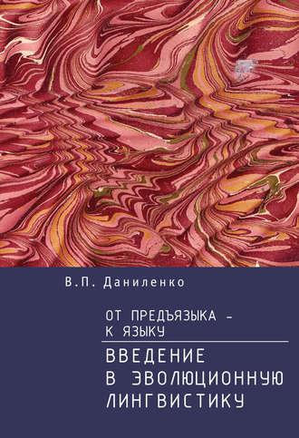 Валерий Даниленко, От предъязыка – к языку. Введение в эволюционную лингвистику