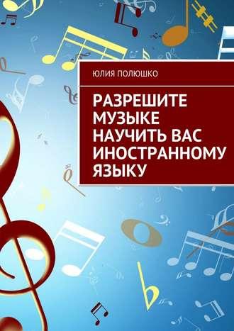 Юлия Полюшко, Разрешите музыке научить Вас иностранному языку