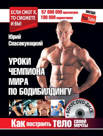 Юрий Спасокукоцкий, Уроки чемпиона мира по бодибилдингу. Как построить тело своей мечты