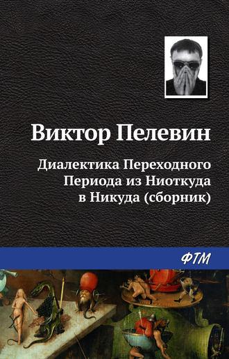Виктор Пелевин, Диалектика Переходного Периода из Ниоткуда в Никуда (сборник)