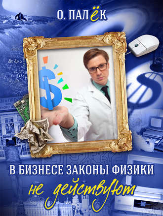Олег Палёк, В бизнесе законы физики не действуют