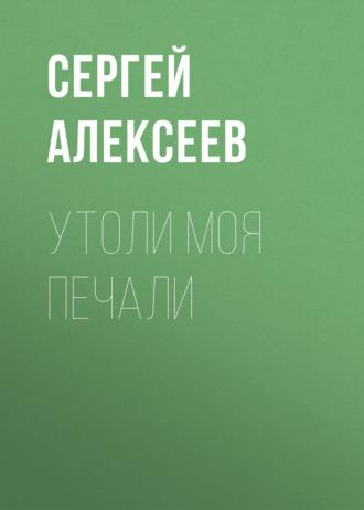 Сергей Алексеев, Утоли моя печали