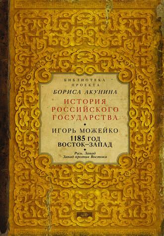 Игорь Можейко, 1185 год. Восток – Запад. Русь. Запад. Запад против Востока