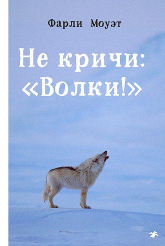 Фарли Моуэт, Не кричи: «Волки!»