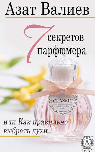 Азат Валиев, 7 секретов парфюмера, или Как правильно выбрать духи