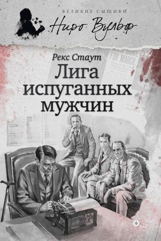 Рекс Стаут, Ниро Вульф и Лига перепуганных мужчин (сборник)