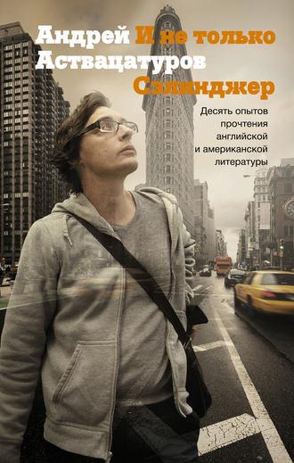 Андрей Аствацатуров, И не только Сэлинджер. Десять опытов прочтения английской и американской литературы