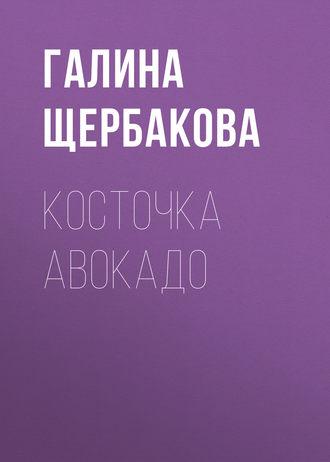 Галина Щербакова, Косточка авокадо