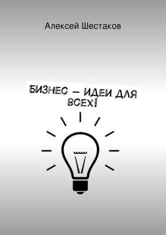 Алексей Шестаков, Бизнес-идеи для всех!