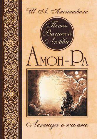 Шалва Амонашвили, Песнь Великой Любви. Амон-Ра. Легенда о камне