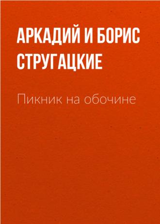 Аркадий и Борис Стругацкие, Пикник на обочине