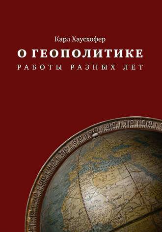 Карл Хаусхофер, О геополитике. Работы разных лет