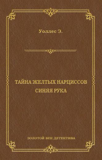 Эдгар Уоллес, Тайна желтых нарциссов. Синяя рука (сборник)