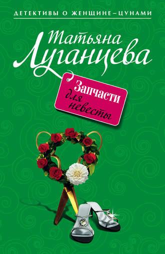 Татьяна Луганцева, Запчасти для невесты