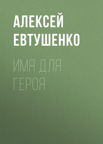 Алексей Евтушенко, Имя для героя