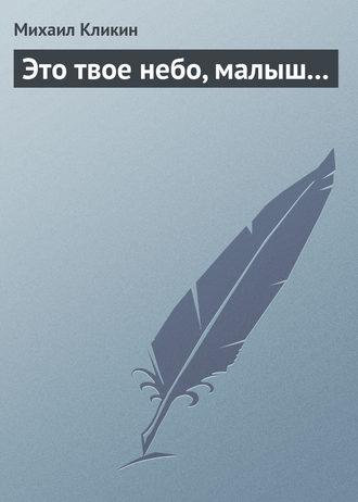 Михаил Кликин, Это твое небо, малыш...