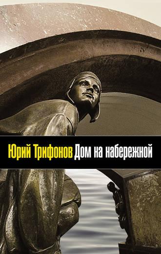 Юрий Трифонов, Дом на набережной