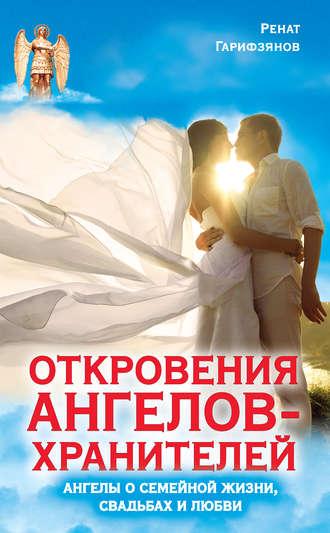 Ренат Гарифзянов, Откровения Ангелов-Хранителей. Ангелы о семейной жизни, свадьбах, любви