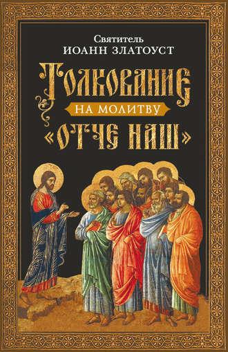 Святитель Иоанн Златоуст, Толкование на молитву Отче наш