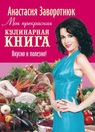 Анастасия Заворотнюк, Моя прекрасная кулинарная книга. Вкусно и полезно
